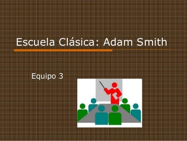 Escuela Clásica: Adam Smith Equipo 3