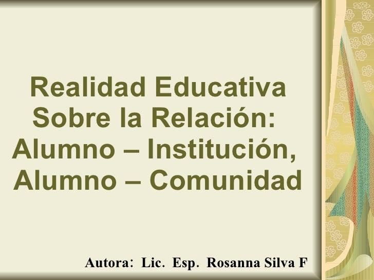Realidad Educativa Sobre la Relación:  Alumno – Institución,  Alumno – Comunidad Autora:  Lic.  Esp.  Rosanna Silva F [ema...