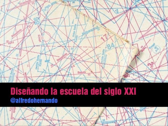 Diseñando la escuela del siglo XXI @alfredohernando