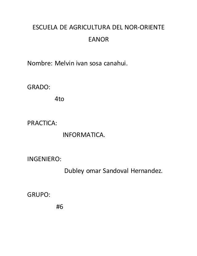 ESCUELA DE AGRICULTURA DEL NOR-ORIENTE EANOR Nombre: Melvin ivan sosa canahui. GRADO: 4to PRACTICA: INFORMATICA. INGENIERO...