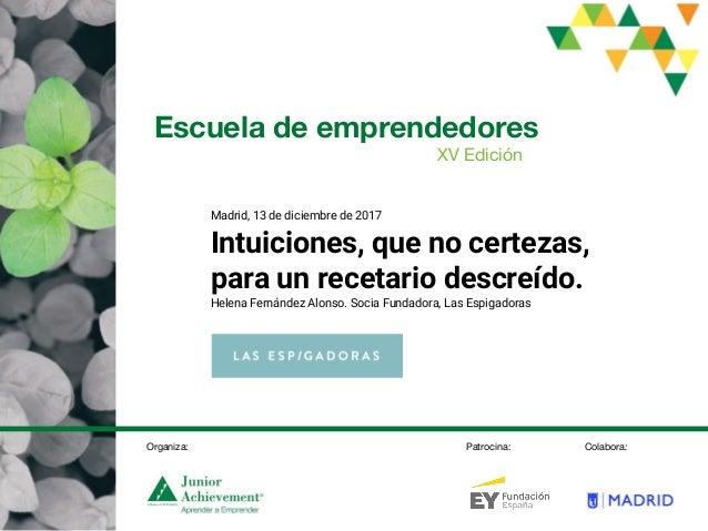 Escuela de emprendedores XV Edición Madrid, 13 de diciembre de 2017 Intuiciones, que no certezas, para un recetario descre...