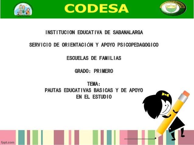 INSTITUCION EDUCATIVA DE SABANALARGA SERVICIO DE ORIENTACIÓN Y APOYO PSICOPEDAGOGICO ESCUELAS DE FAMILIAS GRADO: PRIMERO T...