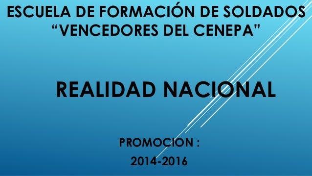 """ESCUELA DE FORMACIÓN DE SOLDADOS """"VENCEDORES DEL CENEPA"""" PROMOCION : 2014-2016 REALIDAD NACIONAL"""