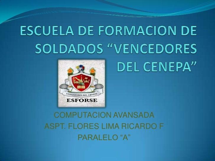 """ESCUELA DE FORMACION DE SOLDADOS """"VENCEDORES DEL CENEPA""""<br />COMPUTACION AVANSADA<br />ASPT. FLORES LIMA RICARDO F<br />P..."""
