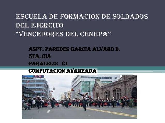 """ESCUELA DE FORMACION DE SOLDADOS DEL EJERCITO """"VENCEDORES DEL CENEPA"""" ASPT. PAREDES GARCIA ALVARO D. 5ta. CIA PARALELO: C1..."""