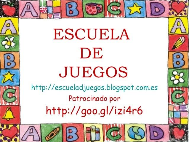 ESCUELA DE JUEGOS http://escueladjuegos.blogspot.com.es Patrocinado por http://goo.gl/izi4r6