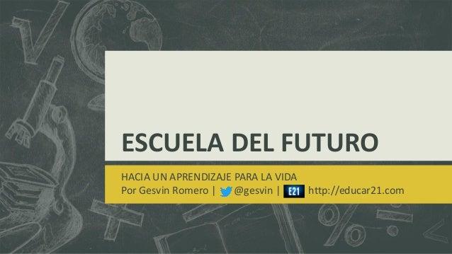ESCUELA DEL FUTURO HACIA UN APRENDIZAJE PARA LA VIDA Por Gesvin Romero | @gesvin | http://educar21.com