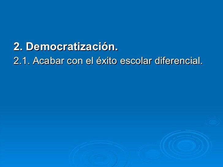 <ul><li>2. Democratización. </li></ul><ul><li>2.1. Acabar con el éxito escolar diferencial. </li></ul>