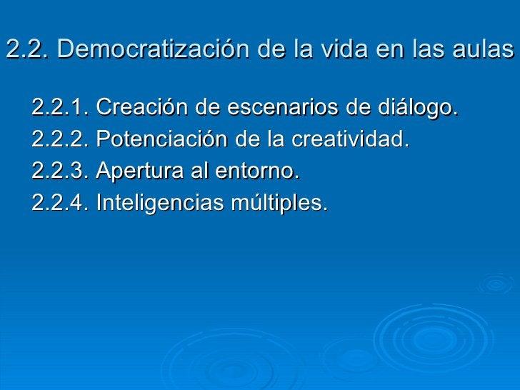 2.2. Democratización de la vida en las aulas <ul><li>2.2.1. Creación de escenarios de diálogo. </li></ul><ul><li>2.2.2. Po...