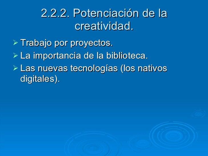 2.2.2. Potenciación de la creatividad. <ul><li>Trabajo por proyectos. </li></ul><ul><li>La importancia de la biblioteca. <...
