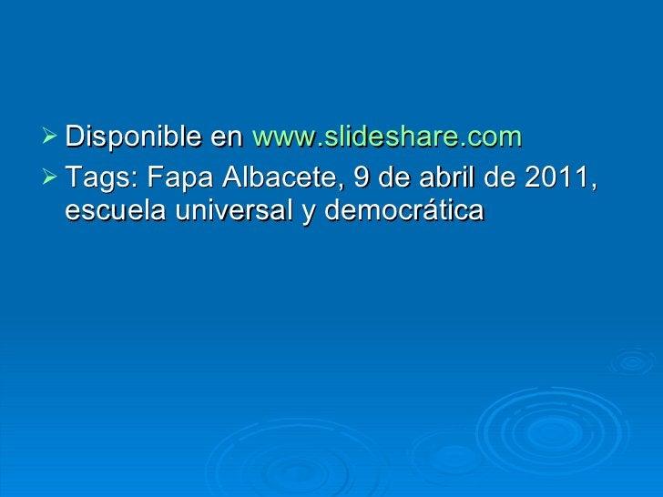 <ul><li>Disponible en  www.slideshare.com </li></ul><ul><li>Tags: Fapa Albacete, 9 de abril de 2011, escuela universal y d...