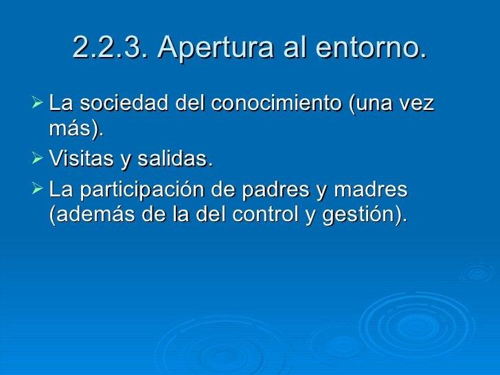 2.2.3. Apertura al entorno. <ul><li>La sociedad del conocimiento (una vez más). </li></ul><ul><li>Visitas y salidas. </li>...