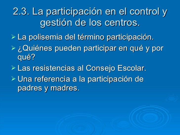 2.3. La participación en el control y gestión de los centros. <ul><li>La polisemia del término participación. </li></ul><u...