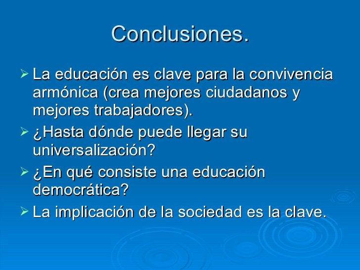 Conclusiones. <ul><li>La educación es clave para la convivencia armónica (crea mejores ciudadanos y mejores trabajadores)....