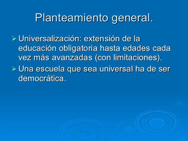 Planteamiento general. <ul><li>Universalización: extensión de la educación obligatoria hasta edades cada vez más avanzadas...