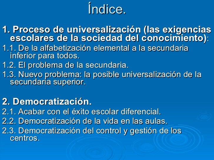 Índice. <ul><li>1. Proceso de universalización (las exigencias escolares de la sociedad del conocimiento) : </li></ul><ul>...