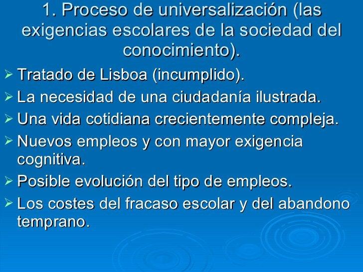 1. Proceso de universalización (las exigencias escolares de la sociedad del conocimiento). <ul><li>Tratado de Lisboa (incu...