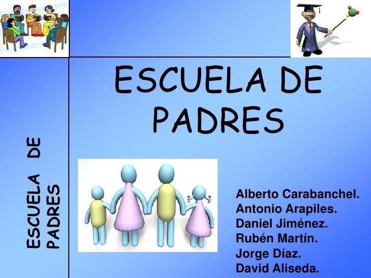 ESCUELA DE                PADRES ESCUELA DE PADRES                       Alberto Carabanchel.                   Antonio Ar...