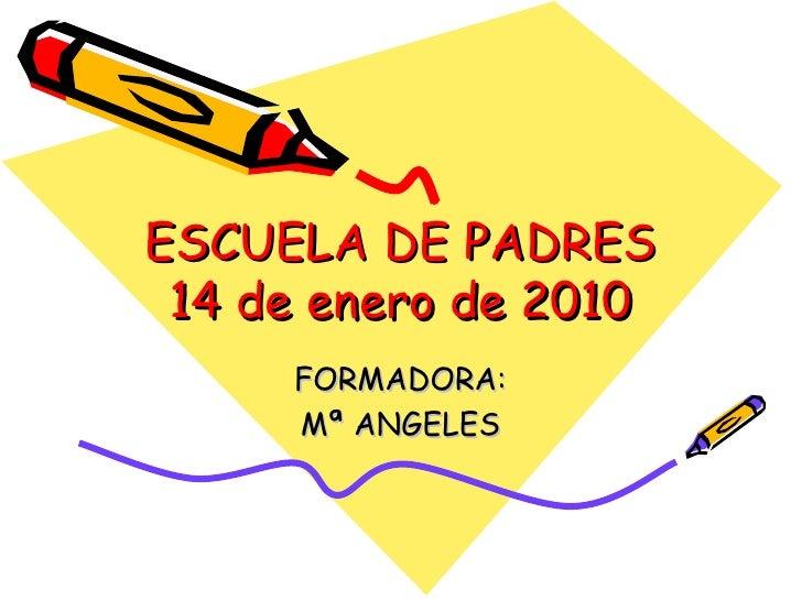 ESCUELA DE PADRES 14 de enero de 2010 FORMADORA: Mª ANGELES
