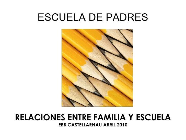 ESCUELA DE PADRES <ul><ul><li>RELACIONES ENTRE FAMILIA Y ESCUELA </li></ul></ul><ul><ul><li>EBB CASTELLARNAU ABRIL 2010 </...