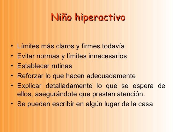 Niño hiperactivo <ul><li>Límites más claros y firmes todavía </li></ul><ul><li>Evitar normas y límites innecesarios </li><...