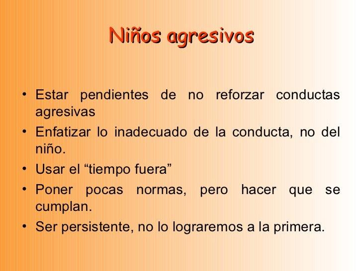 Niños agresivos <ul><li>Estar pendientes de no reforzar conductas agresivas </li></ul><ul><li>Enfatizar lo inadecuado de l...