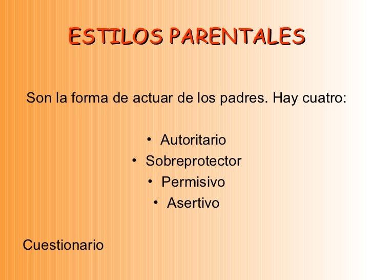 ESTILOS PARENTALES <ul><li>Son la forma de actuar de los padres. Hay cuatro: </li></ul><ul><li>Autoritario </li></ul><ul><...