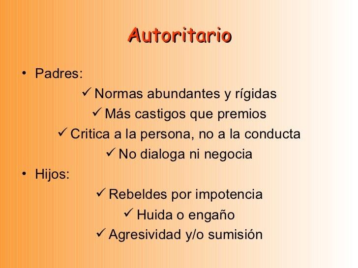 Autoritario <ul><li>Padres: </li></ul><ul><li>Normas abundantes y rígidas </li></ul><ul><li>Más castigos que premios </li>...