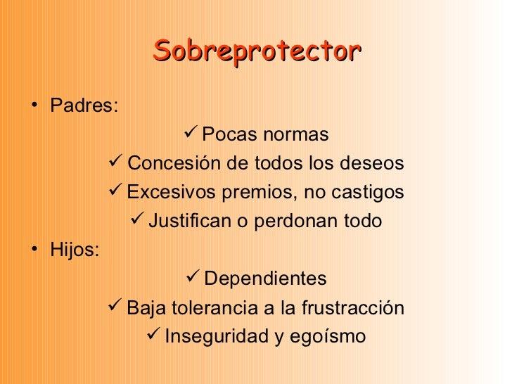 Sobreprotector <ul><li>Padres: </li></ul><ul><li>Pocas normas </li></ul><ul><li>Concesión de todos los deseos </li></ul><u...