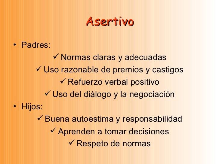 Asertivo <ul><li>Padres: </li></ul><ul><li>Normas claras y adecuadas </li></ul><ul><li>Uso razonable de premios y castigos...