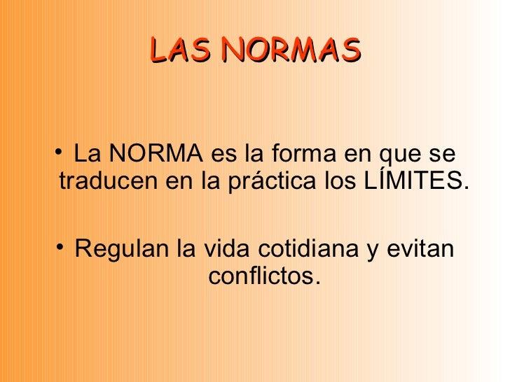 LAS NORMAS <ul><li>La NORMA es la forma en que se traducen en la práctica los LÍMITES. </li></ul><ul><li>Regulan la vida c...