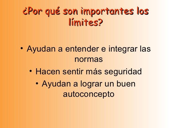 ¿Por qué son importantes los límites? <ul><li>Ayudan a entender e integrar las normas </li></ul><ul><li>Hacen sentir más s...