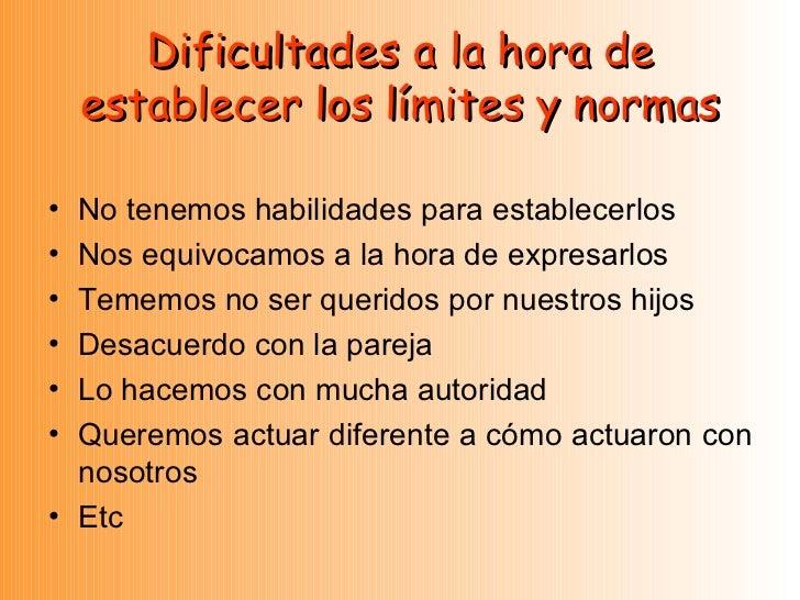 Dificultades a la hora de establecer los límites y normas <ul><li>No tenemos habilidades para establecerlos </li></ul><ul>...