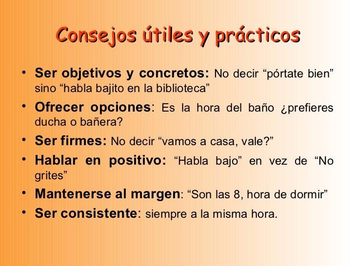 """Consejos útiles y prácticos <ul><li>Ser objetivos y concretos:  No decir """"pórtate bien"""" sino """"habla bajito en la bibliotec..."""