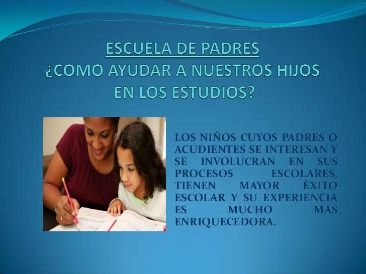 LOS NIÑOS CUYOS PADRES OACUDIENTES SE INTERESAN YSE INVOLUCRAN EN SUSPROCESOS       ESCOLARES,TIENEN    MAYOR     ÉXITOESC...