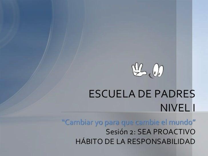 """""""Cambiar yo para que cambie el mundo""""<br />Sesión 2: SEA PROACTIVO<br />HÁBITO DE LA RESPONSABILIDAD<br />ESCUELA DE PADRE..."""