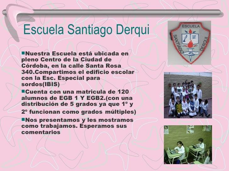 Escuela Santiago Derqui Nuestra Escuela está ubicada en pleno Centro de la Ciudad de Córdoba, en la calle Santa Rosa 340....