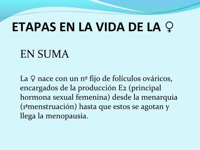 ETAPAS EN LA VIDA DE LA ♀EN SUMALa ♀ nace con un nº fijo de folículos ováricos,encargados de la producción E2 (principalho...