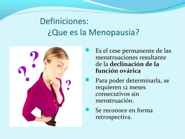 Definiciones:¿Que es la Menopausia? Es el cese permanente de lasmenstruaciones resultantede la declinación de lafunción o...