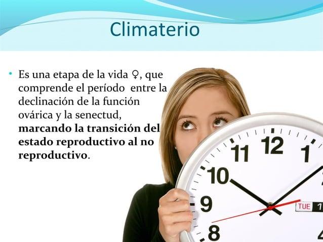 Climaterio• Es una etapa de la vida ♀, quecomprende el período entre ladeclinación de la funciónovárica y la senectud,marc...
