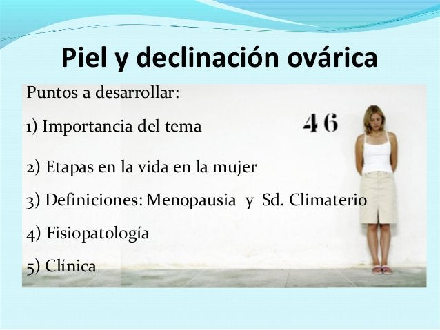 Piel y declinación ováricaPuntos a desarrollar:1) Importancia del tema2) Etapas en la vida en la mujer3) Definiciones: Men...