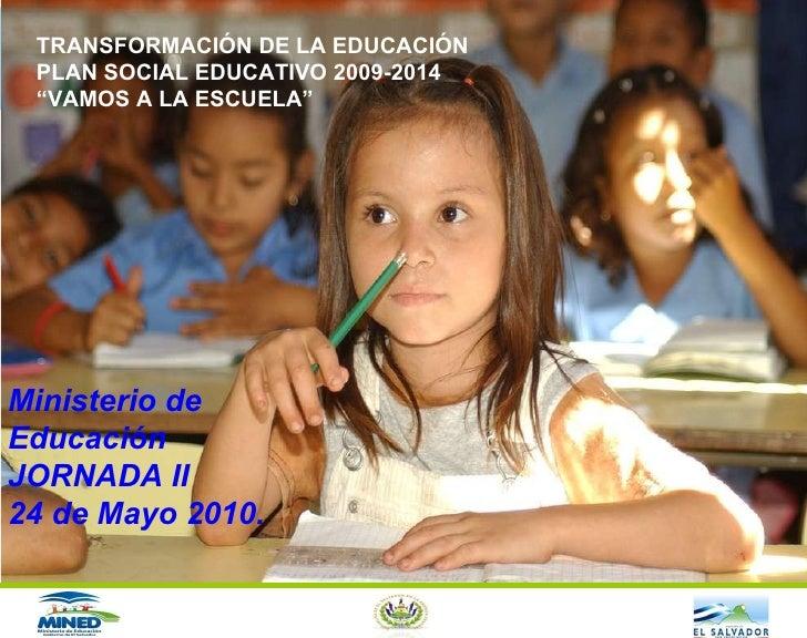 """Ministerio de Educación JORNADA II 24 de Mayo 2010. TRANSFORMACIÓN DE LA EDUCACIÓN PLAN SOCIAL EDUCATIVO 2009-2014 """" VAMOS..."""