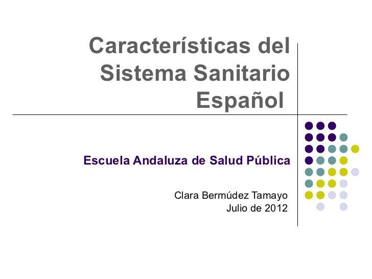 Características del Sistema Sanitario          EspañolEscuela Andaluza de Salud Pública              Clara Bermúdez Tamayo...