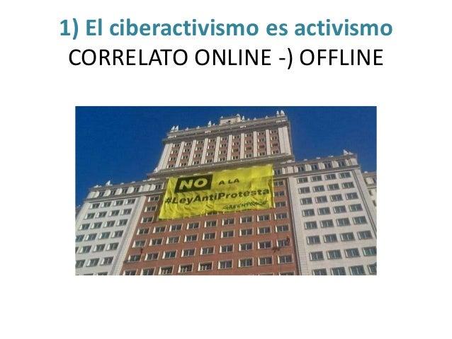 1) El ciberactivismo es activismo CORRELATO ONLINE -) OFFLINE