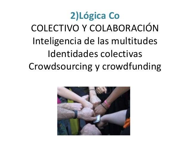 2)Lógica Co COLECTIVO Y COLABORACIÓN Inteligencia de las multitudes Identidades colectivas Crowdsourcing y crowdfunding