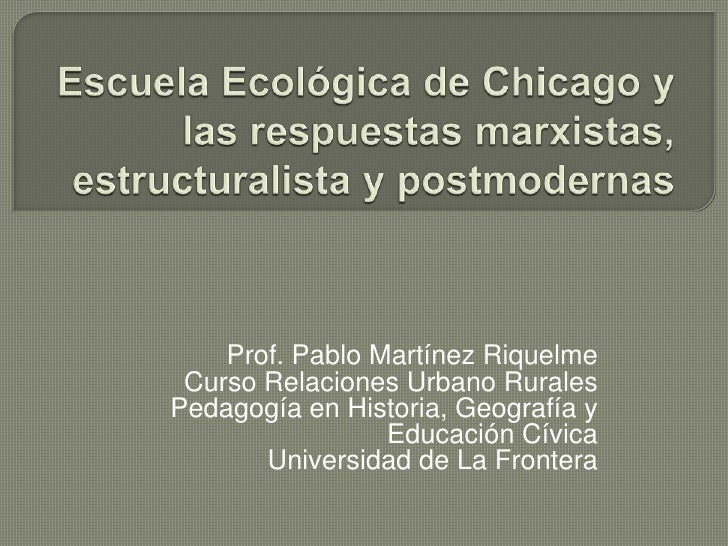 Escuela Ecológica de Chicago y las respuestas marxistas, estructuralista y postmodernas<br />Prof. Pablo Martínez Riquelme...