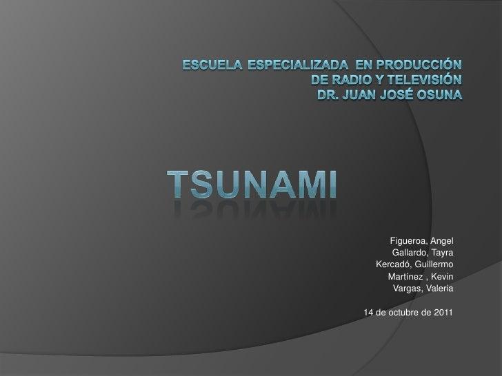 ESCUELAEspecializada  en Producción de Radio y Televisión Dr. Juan JoséOsuna<br />tsunAMI<br />Figueroa, Angel<br />Gallar...