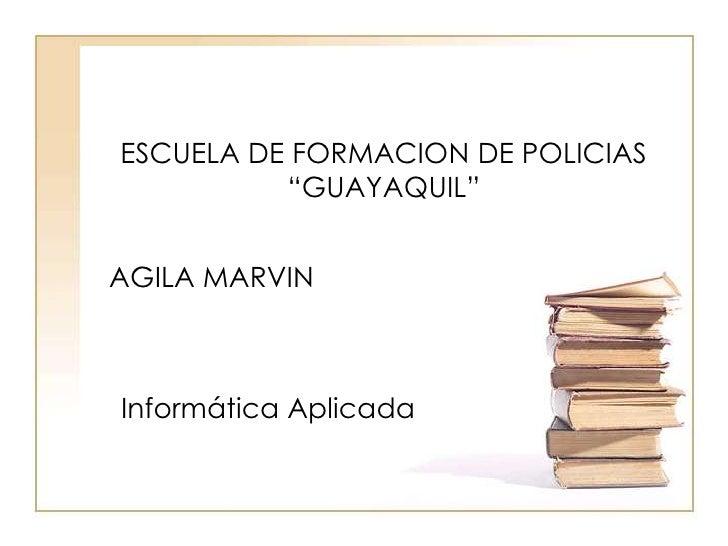 """ESCUELA DE FORMACION DE POLICIAS """"GUAYAQUIL""""<br />AGILA MARVIN<br />Informática Aplicada<br />"""