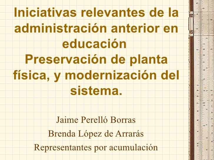 Iniciativas relevantes de la administración anterior en educación  Preservación de planta física, y modernización del sist...
