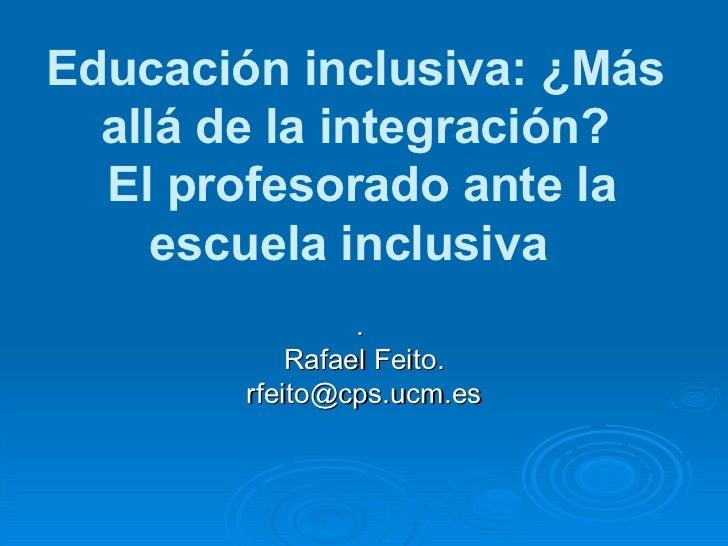 Educación inclusiva: ¿Más allá de la integración?  El profesorado ante la escuela inclusiva  .  Rafael Feito. [email_addre...